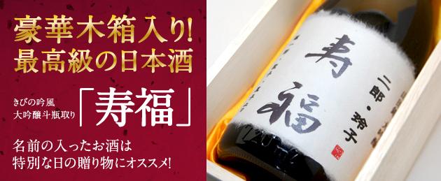 豪華木箱入り! 最高級の日本酒 きびの吟風 大吟酸斗瓶取り「寿福」 名前の入ったお酒は特別な日の贈り物にオススメ!